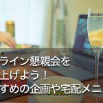 オンライン懇親会を盛り上げよう!おすすめの企画や宅配メニュー
