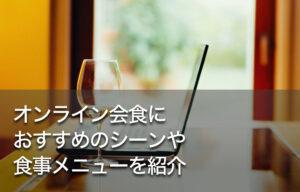 オンライン会食におすすめのシーンや食事メニューを紹介